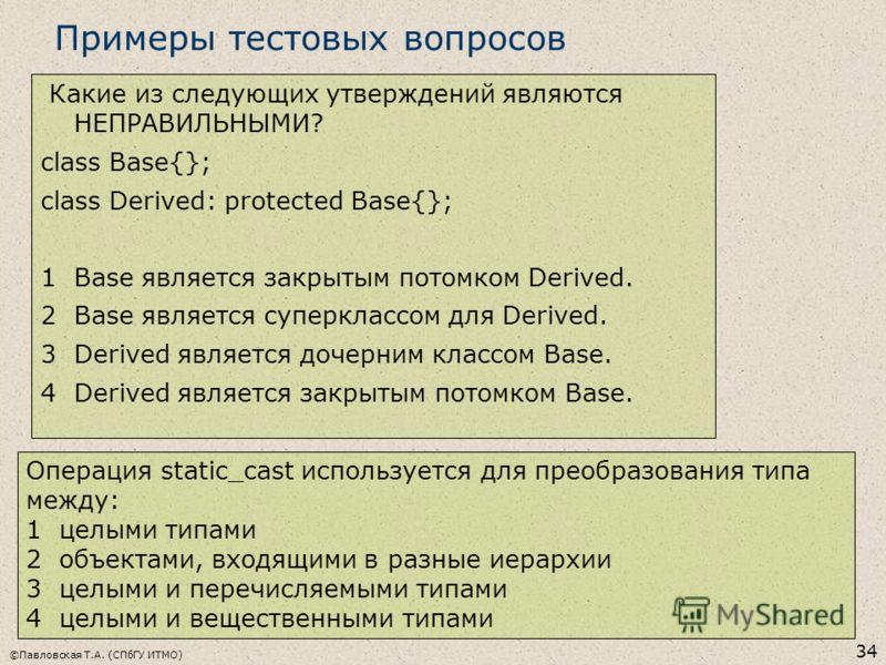 ©Павловская Т.А. (СПбГУ ИТМО) 34 Примеры тестовых вопросов Какие из следующих утверждений являются НЕПРАВИЛЬНЫМИ? class Base{}; class Derived: protected Base{}; 1 Base является закрытым потомком Derived. 2 Base является суперклассом для Derived. 3 De