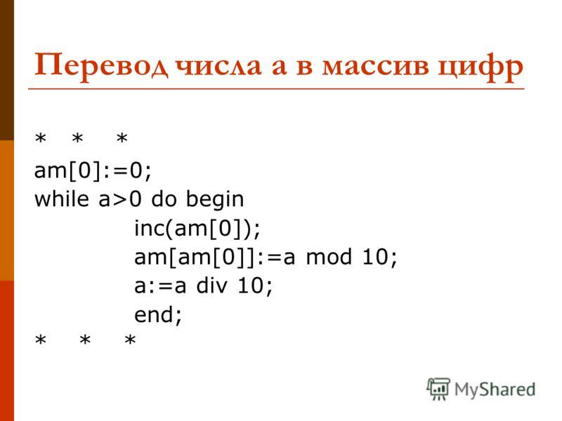 Перевод числа а в массив цифр * * * am[0]:=0; while a>0 do begin inc(am[0]); am[am[0]]:=a mod 10; a:=a div 10; end; * * *