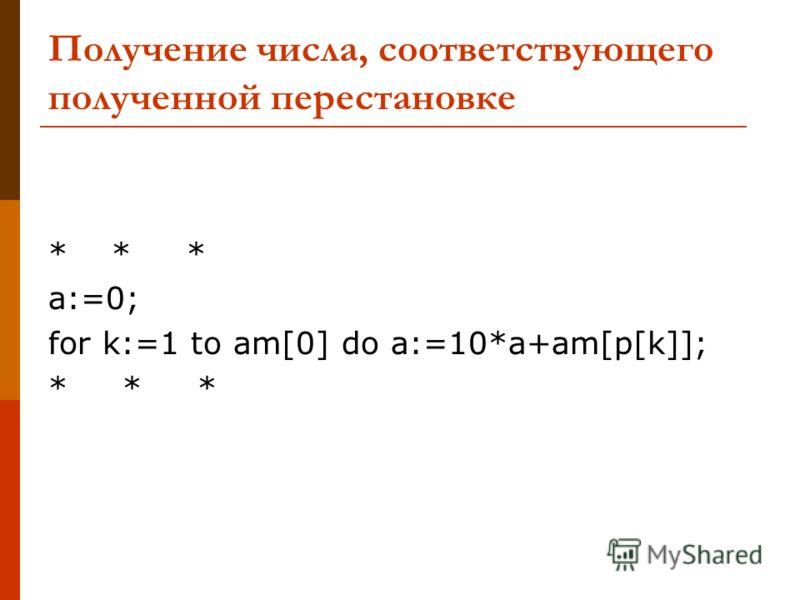 Получение числа, соответствующего полученной перестановке * * * a:=0; for k:=1 to am[0] do a:=10*a+am[p[k]]; * * *