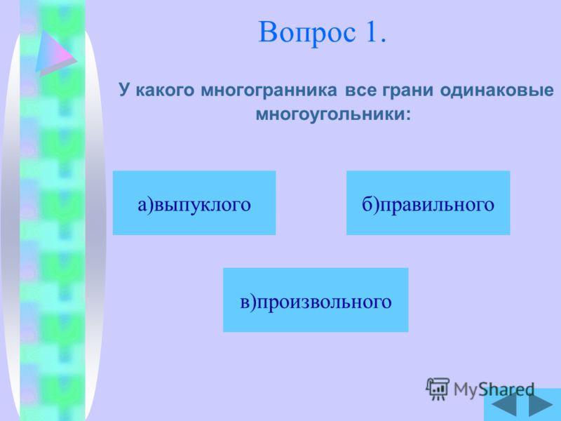 Вопрос 1. У какого многогранника все грани одинаковые многоугольники: б)правильного в)произвольного а)выпуклого