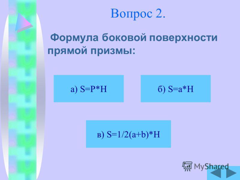 Вопрос 2. Формула боковой поверхности прямой призмы: б) S=a*H в) S=1/2(a+b)*H а) S=P*H