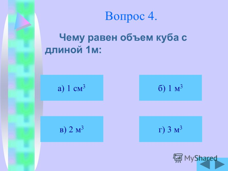 Вопрос 4. Чему равен объем куба с длиной 1м: а) 1 см 3 б) 1 м 3 в) 2 м 3 г) 3 м 3