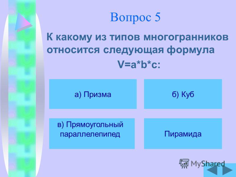 Вопрос 5 К какому из типов многогранников относится следующая формула V=a*b*c: а) Призма в) Прямоугольный параллелепипед б) Куб Пирамида