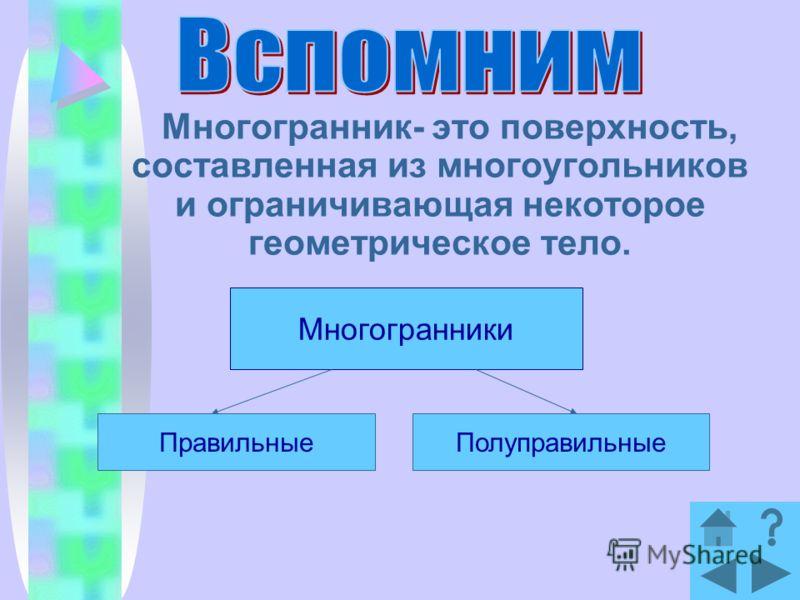 Многогранник- это поверхность, составленная из многоугольников и ограничивающая некоторое геометрическое тело. Многогранники ПравильныеПолуправильные