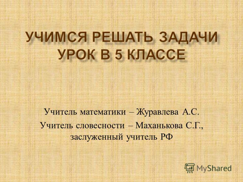 Учитель математики – Журавлева А. С. Учитель словесности – Маханькова С. Г., заслуженный учитель РФ