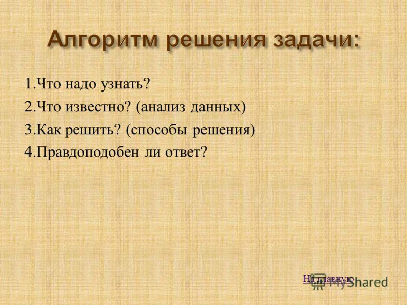 1. Что надо узнать ? 2. Что известно ? ( анализ данных ) 3. Как решить ? ( способы решения ) 4. Правдоподобен ли ответ ? На главную