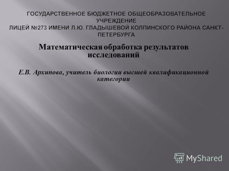 Математическая обработка результатов исследований Е. В. Архипова, учитель биологии высшей квалификационной категории