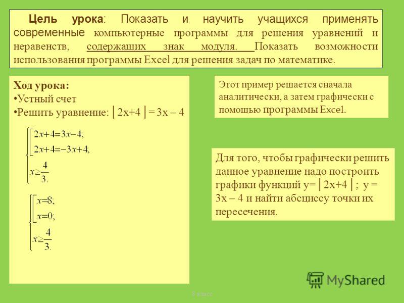 Цель урока: Показать и научить учащихся применять современные компьютерные программы для решения уравнений и неравенств, содержащих знак модуля. Показать возможности использования программы Excel для решения задач по математике. 8 класс Ход урока: Ус