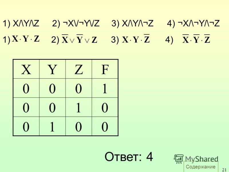 Содержание 21 1)2)2)3)4) 1) X/\Y/\Z2) ¬X\/¬Y\/Z3) X/\Y/\¬Z4) ¬X/\¬Y/\¬Z Ответ: 4 XYZF 0001 0010 0100