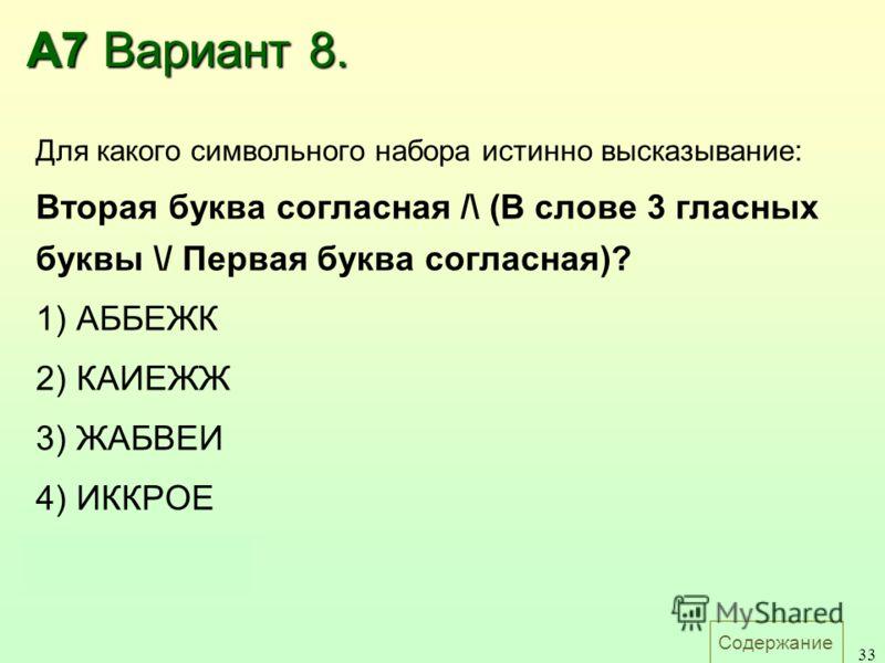 Содержание 33 А7 Вариант 8. Для какого символьного набора истинно высказывание: Вторая буква согласная /\ (В слове 3 гласных буквы \/ Первая буква согласная)? 1) АББЕЖК 2) КАИЕЖЖ 3) ЖАБВЕИ 4) ИККРОЕ Ответ: 4