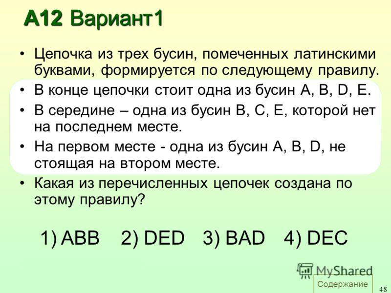 Содержание 48 А12 Вариант1 Цепочка из трех бусин, помеченных латинскими буквами, формируется по следующему правилу. В конце цепочки стоит одна из бусин A, B, D, E. В середине – одна из бусин B, C, E, которой нет на последнем месте. На первом месте -
