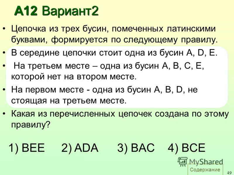 Содержание 49 Цепочка из трех бусин, помеченных латинскими буквами, формируется по следующему правилу. В середине цепочки стоит одна из бусин A, D, E. На третьем месте – одна из бусин A, B, C, E, которой нет на втором месте. На первом месте - одна из