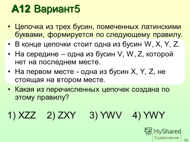 Содержание 50 Цепочка из трех бусин, помеченных латинскими буквами, формируется по следующему правилу. В конце цепочки стоит одна из бусин W, X, Y, Z. На середине – одна из бусин V, W, Z, которой нет на последнем месте. На первом месте - одна из буси