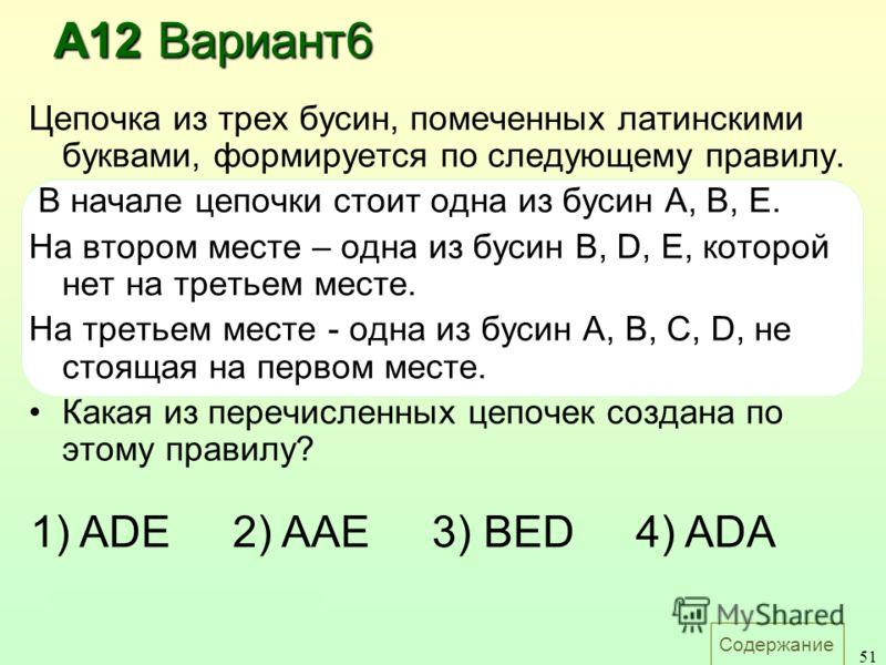 Содержание 51 Цепочка из трех бусин, помеченных латинскими буквами, формируется по следующему правилу. В начале цепочки стоит одна из бусин A, B, E. На втором месте – одна из бусин B, D, E, которой нет на третьем месте. На третьем месте - одна из бус