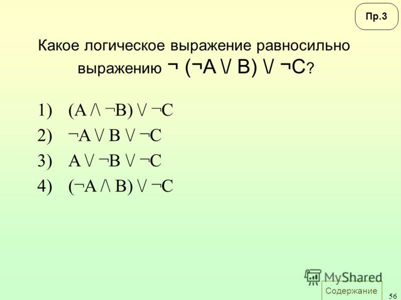 Содержание 56 Какое логическое выражение равносильно выражению ¬ (¬A \/ B) \/ ¬C ? 1)(A /\ ¬B) \/ ¬C 2)¬A \/ B \/ ¬C 3)A \/ ¬B \/ ¬C 4)(¬A /\ B) \/ ¬C Пр.3