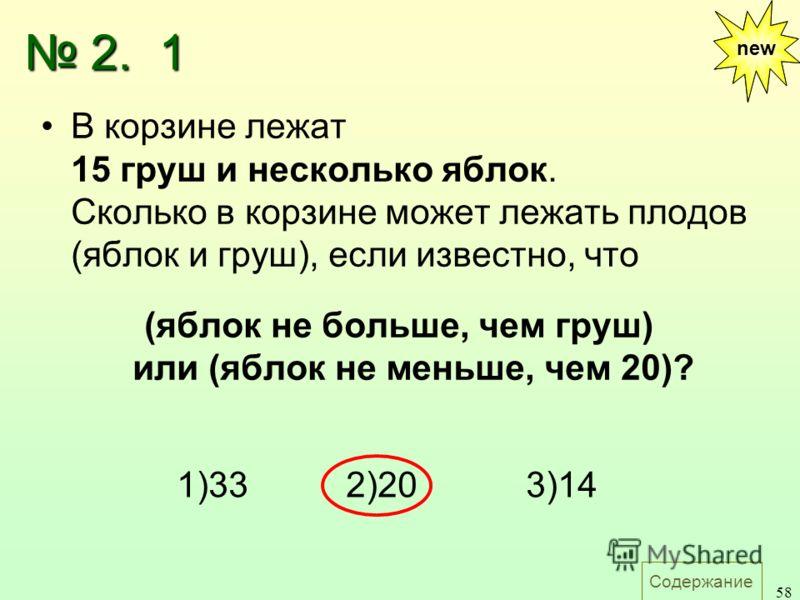 Содержание 58 В корзине лежат 15 груш и несколько яблок. Сколько в корзине может лежать плодов (яблок и груш), если известно, что (яблок не больше, чем груш) или (яблок не меньше, чем 20)? 1)33 2)20 3)14 new 2. 1 2. 1 new