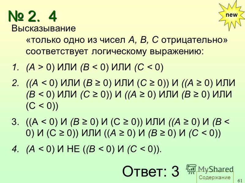 Содержание 61 new Высказывание «только одно из чисел А, В, С отрицательно» соответствует логическому выражению: 1.(A > 0) ИЛИ (В < 0) ИЛИ (С < 0) 2.((А < 0) ИЛИ (В 0) ИЛИ (С 0)) И ((А 0) ИЛИ (В < 0) ИЛИ (С 0)) И ((А 0) ИЛИ (В 0) ИЛИ (С < 0)) 3.((A <