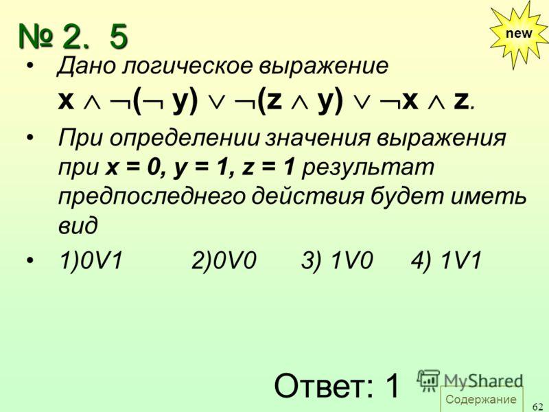 Содержание 62 new Дано логическое выражение х ( y) (z у) х z. При определении значения выражения при х = 0, у = 1, z = 1 результат предпоследнего действия будет иметь вид 1)0V1 2)0V03) 1V04) 1V1 Ответ: 1 2. 5 2. 5
