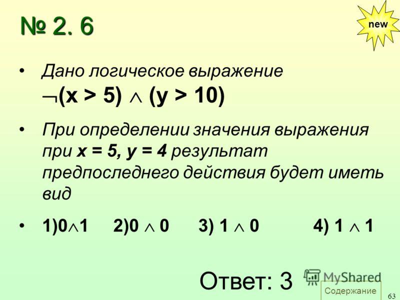 Содержание 63 2. 6 2. 6 new Дано логическое выражение (x > 5) (у > 10) При определении значения выражения при х = 5, у = 4 результат предпоследнего действия будет иметь вид 1)0 1 2)0 0 3) 1 0 4) 1 1 Ответ: 3
