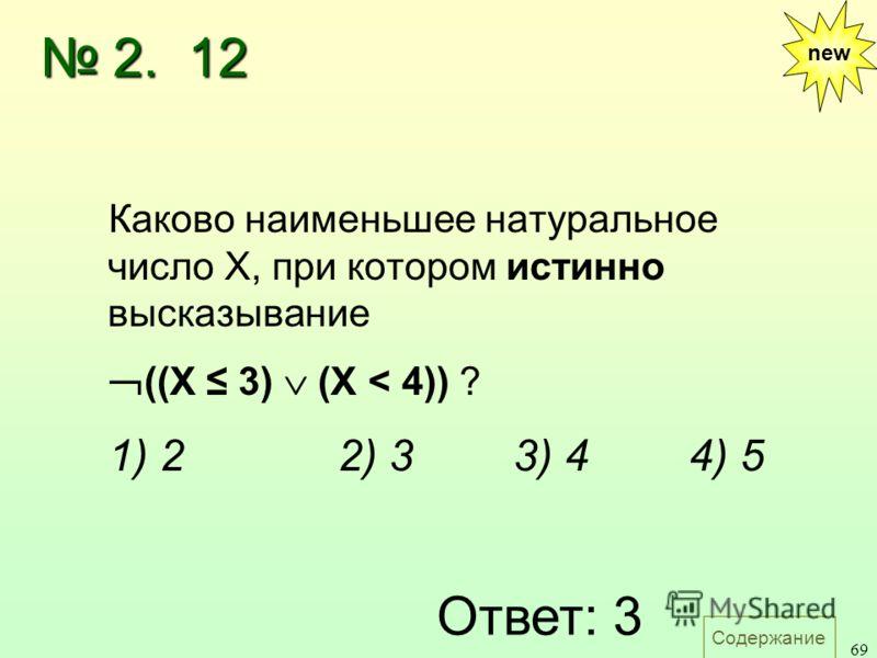 Содержание 69 Каково наименьшее натуральное число X, при котором истинно высказывание ((X 3) (X < 4)) ? 1) 22) 33) 44) 5 Ответ: 3 new 2. 12 2. 12