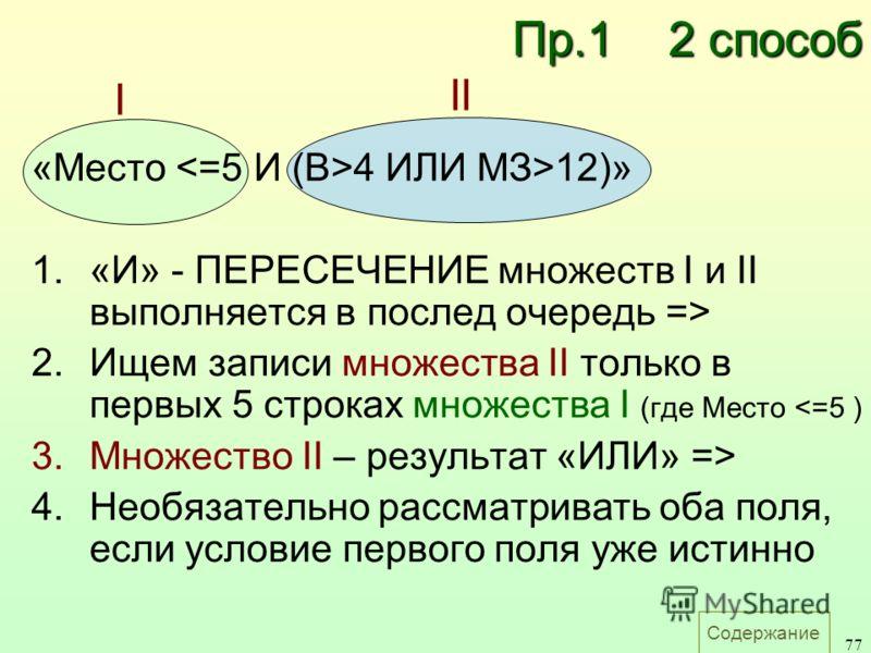 Содержание 77 «Место 4 ИЛИ MЗ>12)» 1.«И» - ПЕРЕСЕЧЕНИЕ множеств I и II выполняется в послед очередь => 2.Ищем записи множества II только в первых 5 строках множества I (где Место  4.Необязательно рассматривать оба поля, если условие первого поля уже