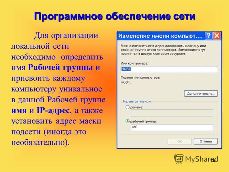 18 Программное обеспечение сети Для организации локальной сети необходимо определить имя Рабочей группы и присвоить каждому компьютеру уникальное в данной Рабочей группе имя и IP-адрес, а также установить адрес маски подсети (иногда это необязательно