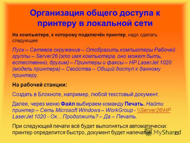 22 Организация общего доступа к принтеру в локальной сети На компьютере, к которому подключён принтер, надо сделать следующее: Пуск – Сетевое окружение – Отобразить компьютеры Рабочей группы – Server26 (это имя компьютера, оно может быть, естественно