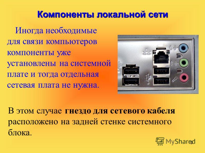 9 Компоненты локальной сети Иногда необходимые для связи компьютеров компоненты уже установлены на системной плате и тогда отдельная сетевая плата не нужна. В этом случае гнездо для сетевого кабеля расположено на задней стенке системного блока.