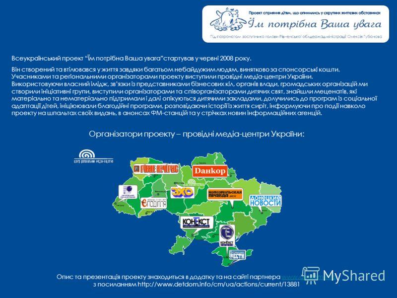Всеукраїнський проект Їм потрібна Ваша увагастартував у червні 2008 року. Він створений та втілювався у життя завдяки багатьом небайдужим людям, винятково за спонсорські кошти. Учасниками та регіональними організаторами проекту виступили провідні мед