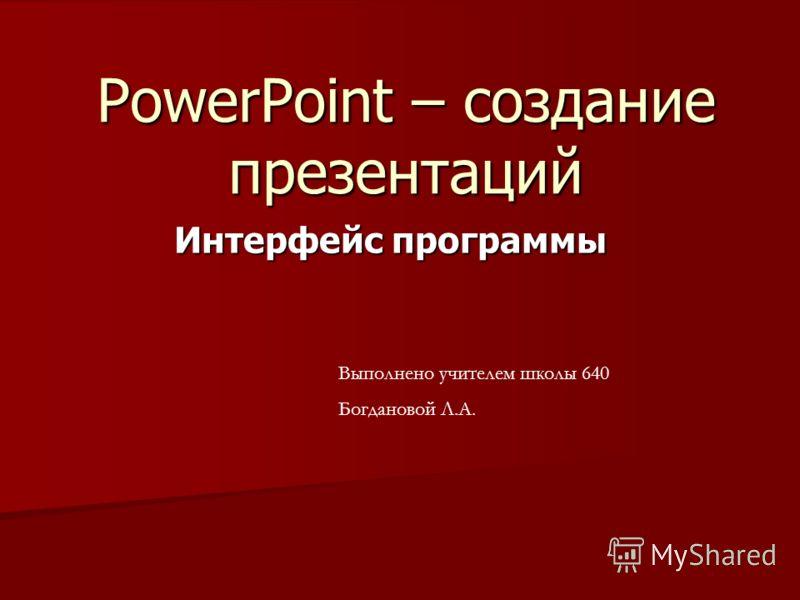 PowerPoint – создание презентаций Интерфейс программы Выполнено учителем школы 640 Богдановой Л.А.