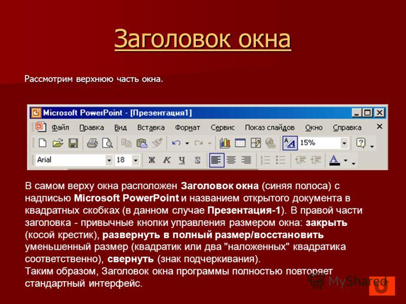 Заголовок окна Заголовок окна Рассмотрим верхнюю часть окна. В самом верху окна расположен Заголовок окна (синяя полоса) с надписью Microsoft PowerPoint и названием открытого документа в квадратных скобках (в данном случае Презентация-1). В правой ча