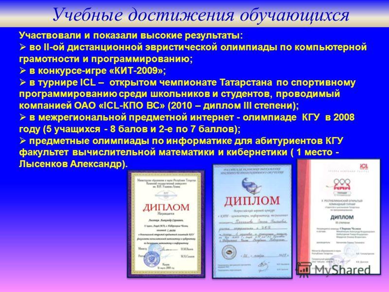 Участвовали и показали высокие результаты: во II-ой дистанционной эвристической олимпиады по компьютерной грамотности и программированию; в конкурсе-игре «КИТ-2009»; в турнире ICL – открытом чемпионате Татарстана по спортивному программированию среди
