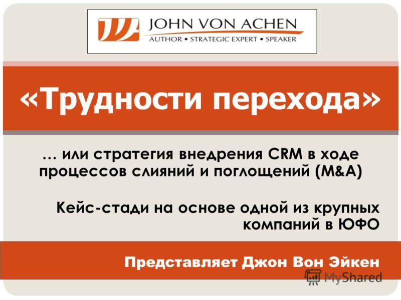 … или стратегия внедрения CRM в ходе процессов слияний и поглощений (M&A) Кейс-стади на основе одной из крупных компаний в ЮФО Представляет Джон Вон Эйкен «Трудности перехода»