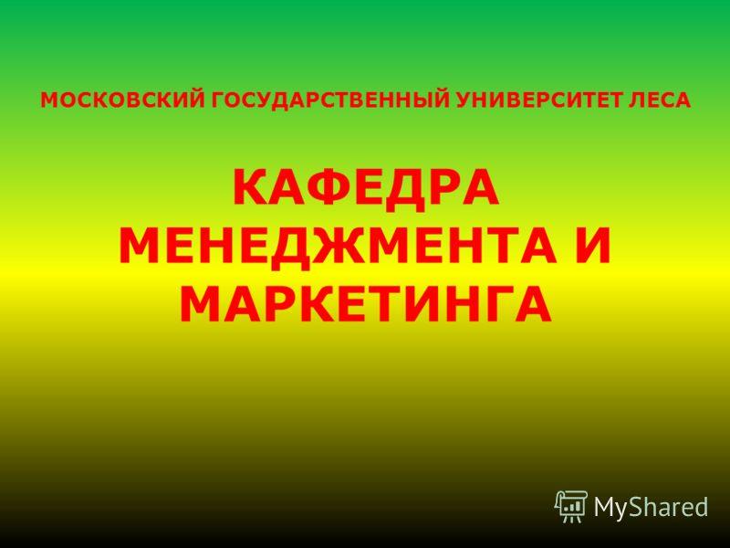 МОСКОВСКИЙ ГОСУДАРСТВЕННЫЙ УНИВЕРСИТЕТ ЛЕСА КАФЕДРА МЕНЕДЖМЕНТА И МАРКЕТИНГА