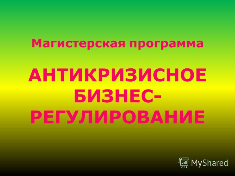 Магистерская программа АНТИКРИЗИСНОЕ БИЗНЕС- РЕГУЛИРОВАНИЕ