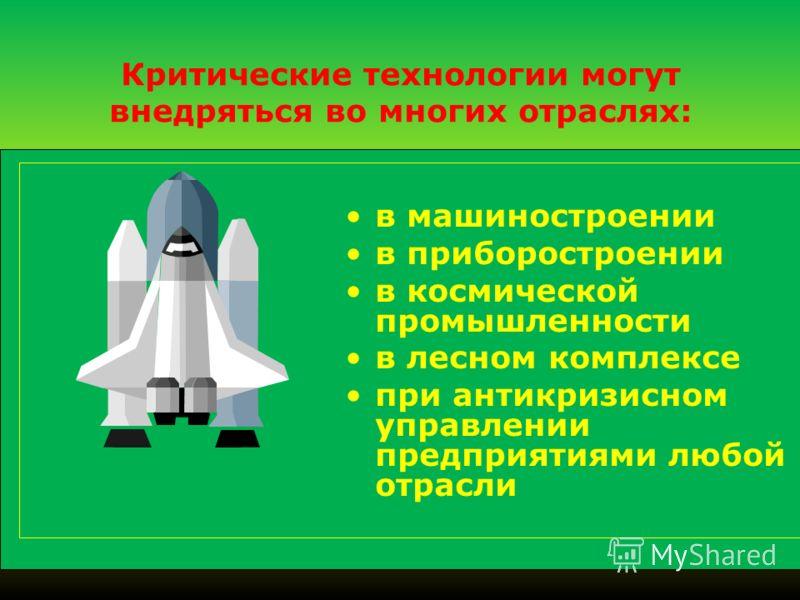 Критические технологии могут внедряться во многих отраслях: в машиностроении в приборостроении в космической промышленности в лесном комплексе при антикризисном управлении предприятиями любой отрасли