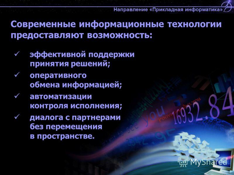 Современные информационные технологии предоставляют возможность: эффективной поддержки принятия решений; оперативного обмена информацией; автоматизации контроля исполнения; диалога с партнерами без перемещения в пространстве. Направление «Прикладная