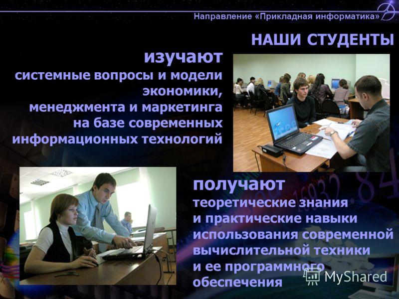 НАШИ СТУДЕНТЫ изучают системные вопросы и модели экономики, менеджмента и маркетинга на базе современных информационных технологий получают теоретические знания и практические навыки использования современной вычислительной техники и ее программного