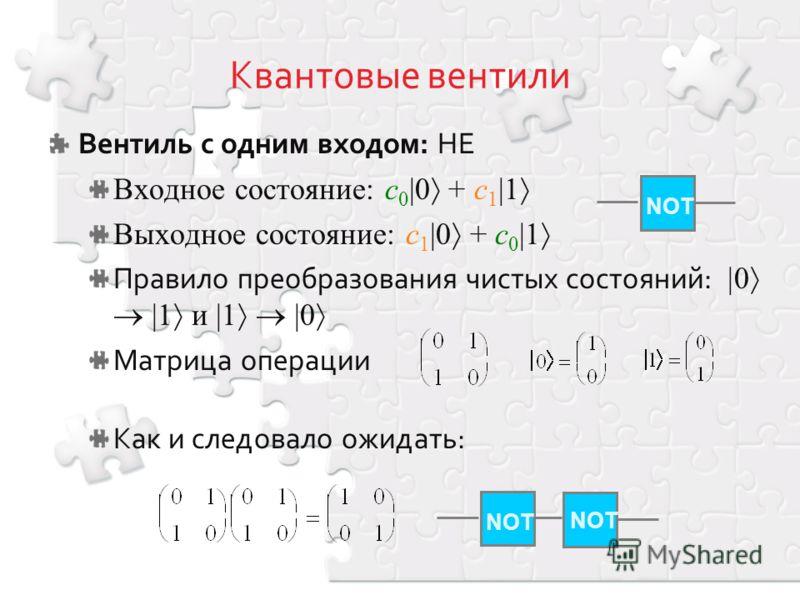 Вентиль с одним входом: НЕ Входное состояние: c 0 |0 + c 1 |1 Выходное состояние: c 1 |0 + c 0 |1 Правило преобразования чистых состояний: 0 |1 и |1 |0 Матрица операции Как и следовало ожидать: NOT