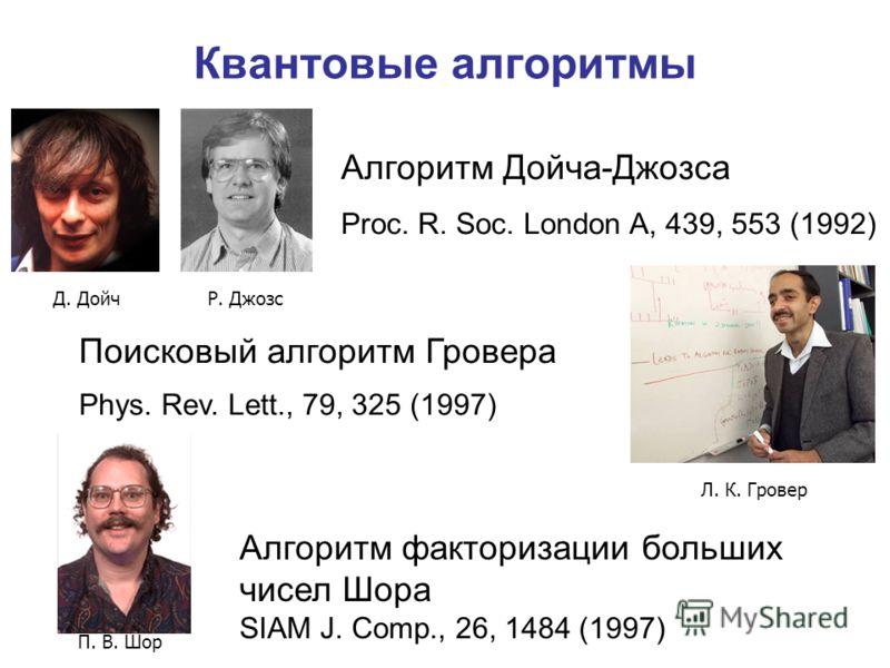 Квантовые алгоритмы Д. ДойчР. Джозс Л. К. Гровер П. В. Шор Алгоритм Дойча-Джозса Proc. R. Soc. London A, 439, 553 (1992) Поисковый алгоритм Гровера Phys. Rev. Lett., 79, 325 (1997) Алгоритм факторизации больших чисел Шора SIAM J. Comp., 26, 1484 (199