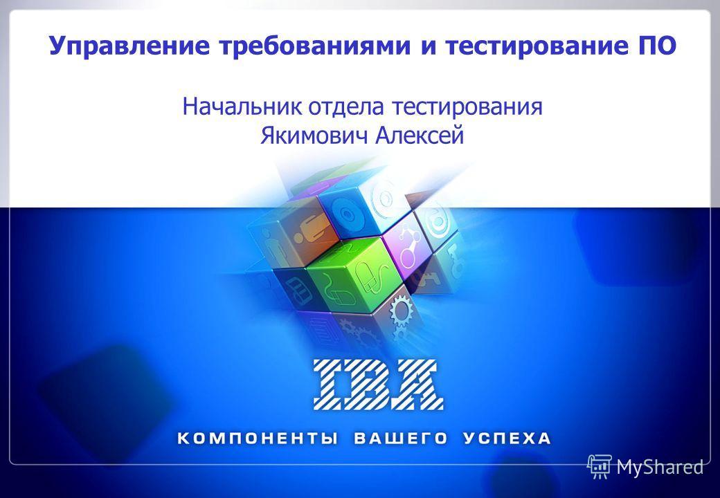 Управление требованиями и тестирование ПО Начальник отдела тестирования Якимович Алексей
