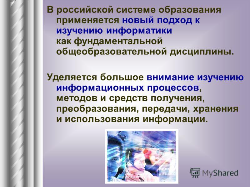 В российской системе образования применяется новый подход к изучению информатики как фундаментальной общеобразовательной дисциплины. Уделяется большое внимание изучению информационных процессов, методов и средств получения, преобразования, передачи,