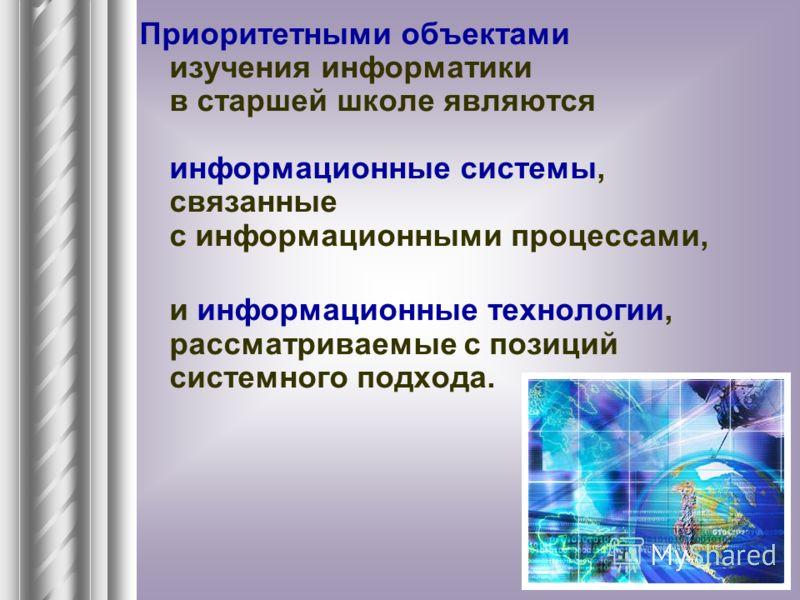 Приоритетными объектами изучения информатики в старшей школе являются информационные системы, связанные с информационными процессами, и информационные технологии, рассматриваемые с позиций системного подхода.