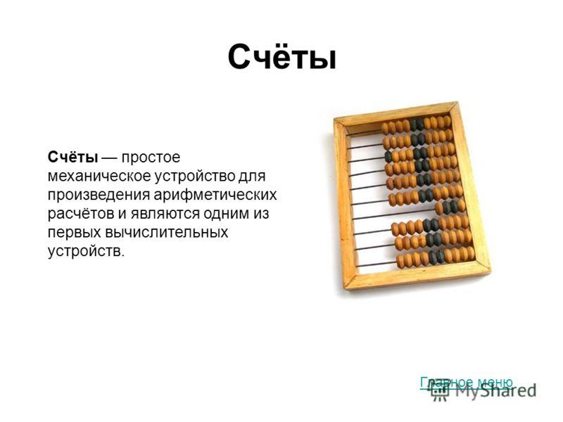 Счёты Счёты простое механическое устройство для произведения арифметических расчётов и являются одним из первых вычислительных устройств. Главное меню