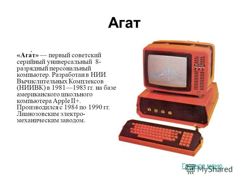 Агат «Ага́т» первый советский серийный универсальный 8- разрядный персональный компьютер. Разработан в НИИ Вычислительных Комплексов (НИИВК) в 19811983 гг. на базе американского школьного компьютера Apple II+. Производился с 1984 по 1990 гг. Лианозов