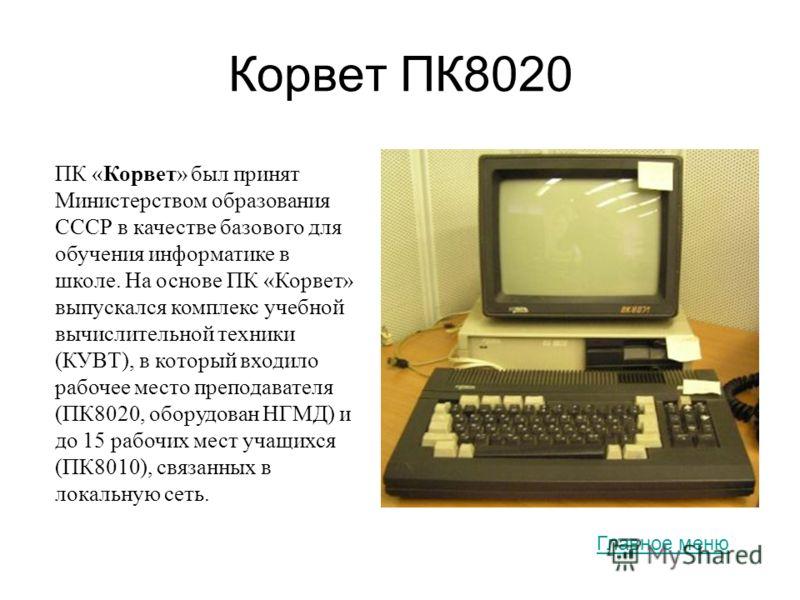 Корвет ПК8020 ПК «Корвет» был принят Министерством образования СССР в качестве базового для обучения информатике в школе. На основе ПК «Корвет» выпускался комплекс учебной вычислительной техники (КУВТ), в который входило рабочее место преподавателя (