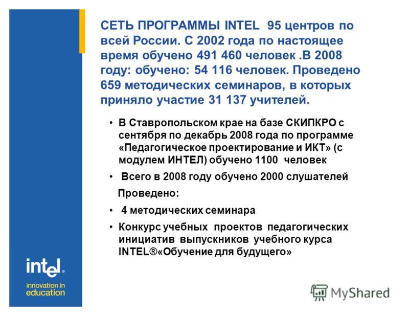 СЕТЬ ПРОГРАММЫ INTEL 95 центров по всей России. С 2002 года по настоящее время обучено 491 460 человек.В 2008 году: обучено: 54 116 человек. Проведено 659 методических семинаров, в которых приняло участие 31 137 учителей. В Ставропольском крае на баз