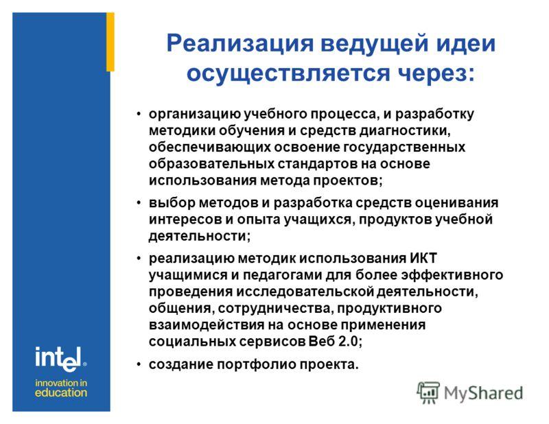 Реализация ведущей идеи осуществляется через: организацию учебного процесса, и разработку методики обучения и средств диагностики, обеспечивающих освоение государственных образовательных стандартов на основе использования метода проектов; выбор метод