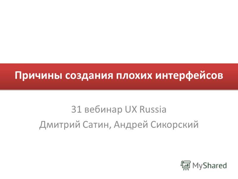 Причины создания плохих интерфейсов 31 вебинар UX Russia Дмитрий Сатин, Андрей Сикорский