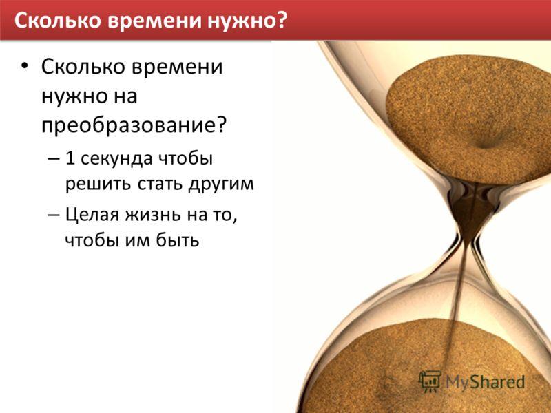 Сколько времени нужно? Сколько времени нужно на преобразование? – 1 секунда чтобы решить стать другим – Целая жизнь на то, чтобы им быть